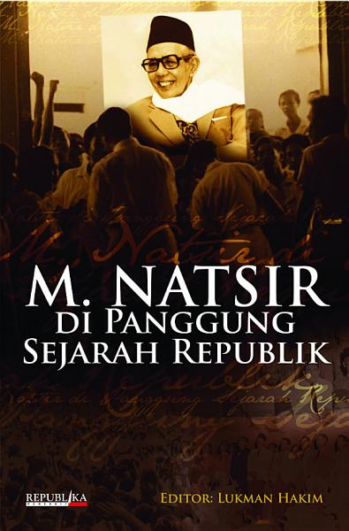 M Natsir Di Panggung Sejarah Republik