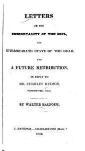 Letters on the Immortality of the Soul: The Intermediate State of the Dead, and a Future Retribution, in Reply to Mr. Charles Hudson