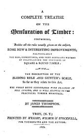 Complete Treatise on the Mensuration of Timber: Containing, Besides All the Rules Usually Given on the Subject, Some New & Interesting Improvements; Particularly the New, Expeditious and Very Accurate Method of Calculating the Contents of Square & Round Timber: with the Description of the Sliding Rule and Gunther's Scale, So Far as They Relate to this Art