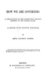 How We are Governed: An Explanation of the Constitution and Government of the United States. A Book for Young People