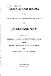 Morals and Dogma of the Ancient and Accepted Scottish Rite of Freemasonry: Prepared for the Supreme Council of the Thirty-third Degree, for the Southern Jurisdiction of the United States, and Published by Its Authority