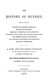 The History of Dundee: Being an Account of the Origin and Progress of the Burgh from the Earliest Period, Embracing a Description of Its Antiquities, Topography, Public Works and Buildings, Manufacturers and Commerce, Municipal, Educational, and Charitable Institutions, with Biographical Sketches of Eminent Men