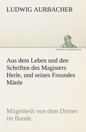Aus dem Leben und den Schriften des Magisters Herle, und seines Freundes Mänle: Mitgetheilt von dem Dritten im Bunde.