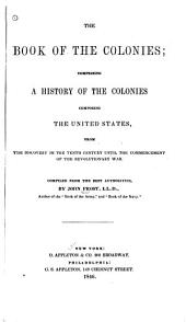 The Book of the Colonies: Comprising a History of the Colonies Composing the United States, from the Discovery in the Tenth Century Until the Commencement of the Revolutionary War