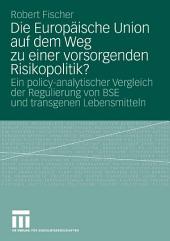 Die Europäische Union auf dem Weg zu einer vorsorgenden Risikopolitik?: Ein policy-analytischer Vergleich der Regulierung von BSE und transgenen Lebensmitteln