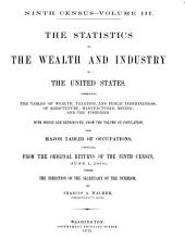 The Statistics of the Wealth and Industry of the United States, Embracing the Tables of Wealth, Taxation, and Public Indebtedness, of Agriculture, Manufactures, Mining, and the Fisheries: With which are Reproduced, from the Volume on Population, the Major Tables of Occupations : Compiled from the Original Returns of the Ninth Census, (June 1, 1870,) Under the Direction of the Secretary of the Interior, Volume 3