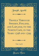 Travels Through Sweden  Finland  and Lapland  to the North Cape  in the Years 1798 and 1799  Vol  1 of 2  Classic Reprint  PDF