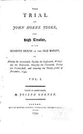 The Trial of John Horne Tooke for High Treason: At the Sessions House in the Old Bailey, on Monday the Seventeenth, Tuesday the Eighteenth, Wednesday the Nineteenth, Thursday the Twentieth, Friday the Twenty-first and Saturday the Twenty-second of November, 1794, Volume 1