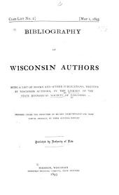 Bibliography of Wisconsin Authors: Being a List of Books and Other Publications Written by Wisconsin Authors, in the Library of the State Historical Society of Wisconsin