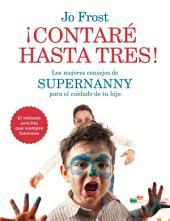 ¡Contaré hasta tres!: Los mejores consejos de Supernanny para educar a tu hijo