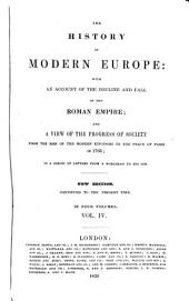The History of Modern Europe: With an Account of the Decline and Fall of the Roman Empire; and a View of the Progress of Society from the Rise of the Modern Kingdoms to the Peace of Paris in 1793; in a Series of Letters from a Nobleman to His Son, Volume 4