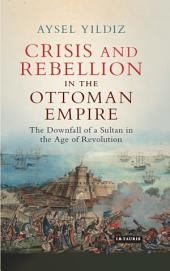 Crisis and Rebellion in the Ottoman Empire: The Downfall of a Sultan in the Age of Revolution