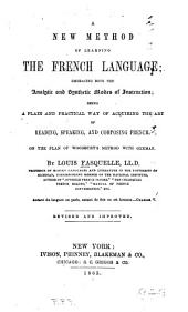 A New Method of Learning the French Language: Embracing Both the Analytic and Synthetic Modes of Instruction : Being a Plain and Practical Way of Acquiring the Art of Reading, Speaking, and Composing French : on the Plan of Woodbury's Method with German