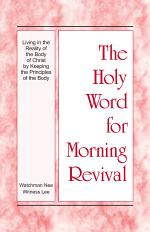 The Holy Word for Morning Revival — Living in the Reality of the Body of Christ by Keeping the Principles of the Body