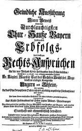 Gründliche Ausführung Und Klarer Beweiß Derer dem Durchlauchtigsten Chur-Hauße Bayern Zustehenden Erbfolgs- Und sonstigen Rechts-Ansprüchen Auf die von Weiland Käyser Ferdinanden dem Ersten besessene, Durch den d. 20. Octob. 1740. erfolgten unverhoften Todsfall Sr. Käyserl. Majestät Carl des Sechsten Höchst-seel. Angedenckens erledigte Königreiche Ungarn und Böheim, Wie ingleichem Auf das Ertz-Herzogthum Oesterreich und allerseitig angehörige Fürstenthümer und Lande ...: Mit Beylagen von Lit. A. bis T. inclusive