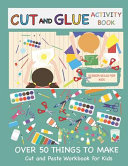 Cut and Glue Activity Book  Cut and Paste Workbook for Kids  Scissor Skills for Kids Over 50 Things to Make  Cutting and Pasting Book for Kids