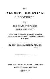The almost christian discovered: or the false professor tried and cast : Being the substance of seven sermons preached at Sepulchre's church London A, Part 1661