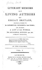 Literary Memoirs of Living Authors of Great Britain: Arranged According to an Alphabetical Catalogue of Their Names; and Including a List of Their Works, with Occasional Opinions Upon Their Literary Character ...