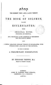 The Hebrew text, and a Latin version of the book of Solomon called Ecclesiastes; with notes, and a tr. of the comm. of Mendlessohn, also a newly arranged Engl. version of Ecclesiastes, to which is prefixed a preliminary dissertation, by T. Preston