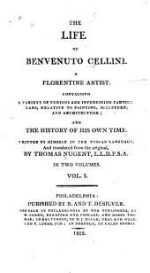 The Life of Benvenuto Cellini, a Florentine Artist: Volume 1