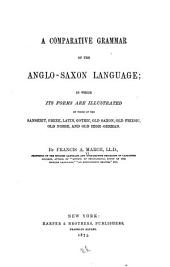 A Comparative Grammar of the Anglo-Saxon Language: In which Its Forms are Illustrated by Those of the Sanskrit, Greek, Latin, Gothic, Old Saxon, Old Friesic, Old Norse, and Old High-German