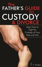 The Fathers Guide to Custody and Divorce: Learn How to Fight for Custody of Your Kids and Win