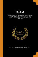 Ole Bull A Memoir With Ole Bull S Violin Notes And A B Crosby S Anatomy Of The Violinist