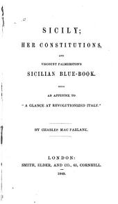 "Sicily: Her Constitutions, and Viscount Palmerston's Sicilian Blue-book : Being an Appendix to ""A Glance at Revolutionized Italy."""