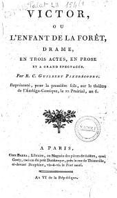 Victor, ou L'enfant de la forêt, drame, en trois actes, en prose et a grand spectacle. Par R.C. Guilbert Pixerécourt. Représenté, pour la première fois, sur le théâtre de l'Ambigu-comique, le 22 prairial, an 6