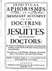 Jesuitical Aphorismes: or, a summary account of the doctrine of the Jesuites, and some other Popish doctors, by which true Christianity is corrupted, ... Extracted out of the writings ... of the Jesuites ... Englished by E. Tonge
