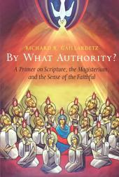 By what Authority?: A Primer on Scripture, the Magisterium, and the Sense of the Faithful