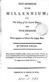 Ten sermons on the Millennium; or, The glory of the latter days; and five sermons on what appears to follow that happy æra