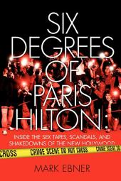 Six Degrees of Paris Hilton: Inside the Sex Tapes, Scandals, and Shakedowns of the New Hollywood