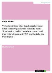 Verkehrsströme über Landverkehrswege über Schleswig-Holstein von und nach Skaninavien und in den Ostseeraum und ihre Entwicklung seit 1985 und bestehende Planungen