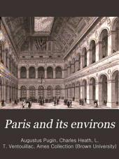 Paris and its environs, displayed in a series of two hundred picturesque views, from original drawings: Volume 1