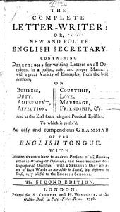 The Complete Letter-writer: Or, New and Polite English Secretary. Containing Directions for Writing Letters on All Occasions ... To which is Prefix'd, an Easy and Compendious Grammar of the English Tongue ... The Second Edition
