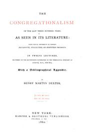 The Congregationalism of the Last Three Hundred Years, as Seen in Its Literature: With Special Reference to Certain Recondite, Neglected, Or Disputed Passages : in Twelve Lectures, Delivered on the Southworth Foundation in the Theological Seminary at Andover, Mass., 1876-1879 : with a Bibliographical Appendix