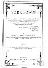 Yorktown: A Compendious Account of the Campaign of the Allied French and American Forces, Resulting in the Surrender of Cornwallis and the Close of the American Revolution; the Succeeding Events, to the Treaty of Peace; and the Celebration of the Centennial Anniversary of the Surrender at Yorktown