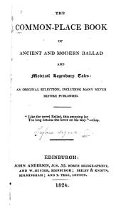 The Common-place Book of Ancient and Modern Ballad and Metrical Legendary Tales: An Original Selection, Including Many Never Before Published