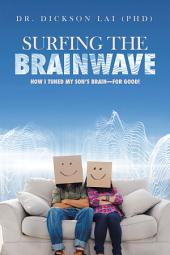 Surfing the Brainwave: How I Tuned My Son'S Brain—For Good!