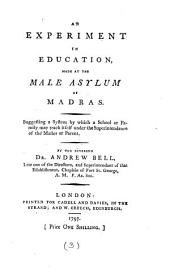An Experiment in Education, Made at the Male Asylum of Madras. Suggesting a System by which a School Or Family May Teach Itself Under the Superintendance of the Master Or Parent. By the Reverend Dr. Andrew Bell, ...