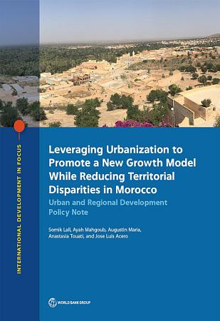 Leveraging Urbanization to Promote a New Growth Model While Reducing Territorial Disparities in Morocco PDF