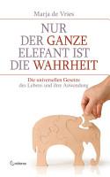 Nur der ganze Elefant ist die Wahrheit  Die universellen Gesetze des Lebens und ihre Anwendung PDF