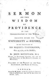 A sermon on the wisdom of providence in the administration of the world: Preached before the University of Oxford, on the anniversary of His Majesty's inauguration, Oct. 25, 1762, at St. Mary's. By John Rotheram, ...