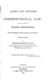 Cases and Opinions on Constitutional Law, and Various Points of English Jurisprudence: Collected and Digested from Official Documents and Other Sources : with Notes