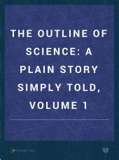 The Outline of Science: A Plain Story Simply Told, Volume 1