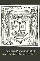 The Ancient Kalendar of the University of Oxford, from Documents of the Fourteenth to the Seventeenth Century: Together with Computus Manualis Ad Usum Oxonien Sium from C. Kyrfoth's Edition, Oxon., 1519-20 (with Seven Facsimiles)
