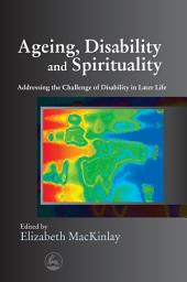 Ageing, Disability and Spirituality: Addressing the Challenge of Disability in Later Life