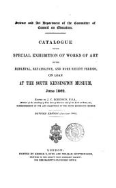 Catalogue of the Special Exhibition of Works of Art of the Mediæval, Renaissance, and More Recent Periods: On Loan at the South Kensington Museum, June 1862. Ed. by J. C. Robinson