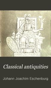 """Classical Antiquities: Being Part of the """"Manual of Classical Literature."""""""
